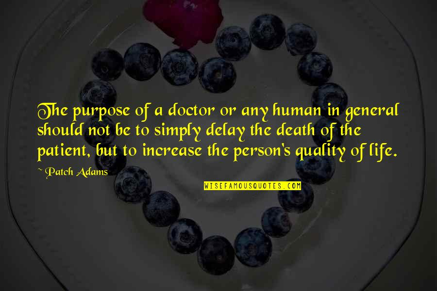 Purpose Of Human Life Quotes By Patch Adams: The purpose of a doctor or any human