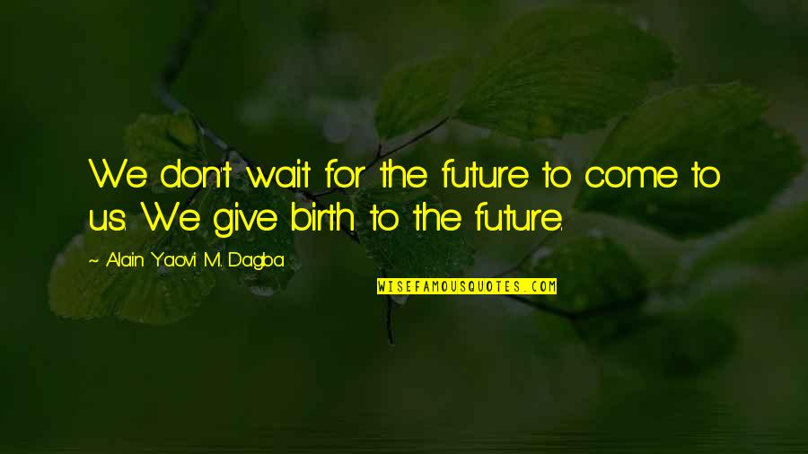 Purpose To Life Quotes By Alain Yaovi M. Dagba: We don't wait for the future to come