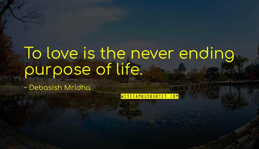 Purpose To Life Quotes By Debasish Mridha: To love is the never ending purpose of
