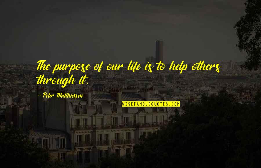 Purpose To Life Quotes By Peter Matthiessen: The purpose of our life is to help