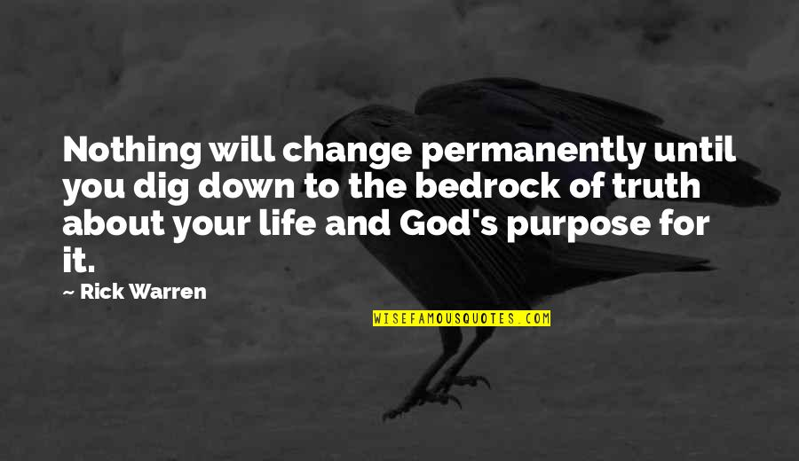 Purpose To Life Quotes By Rick Warren: Nothing will change permanently until you dig down