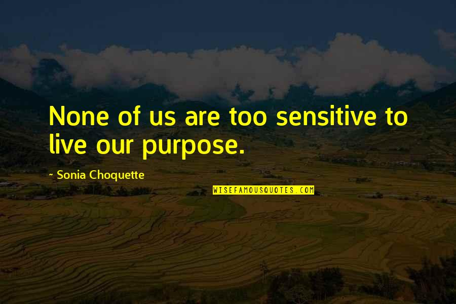 Purpose To Life Quotes By Sonia Choquette: None of us are too sensitive to live