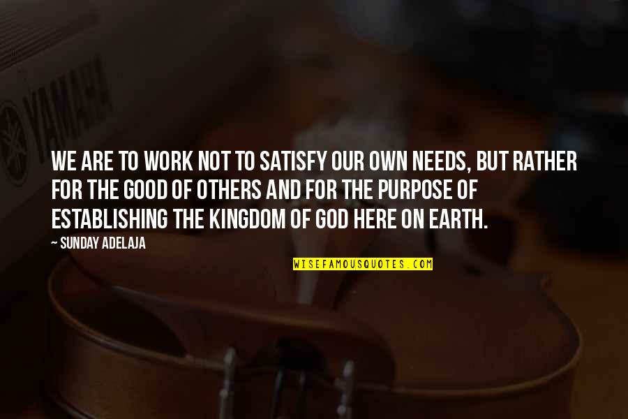 Purpose To Life Quotes By Sunday Adelaja: We are to work not to satisfy our