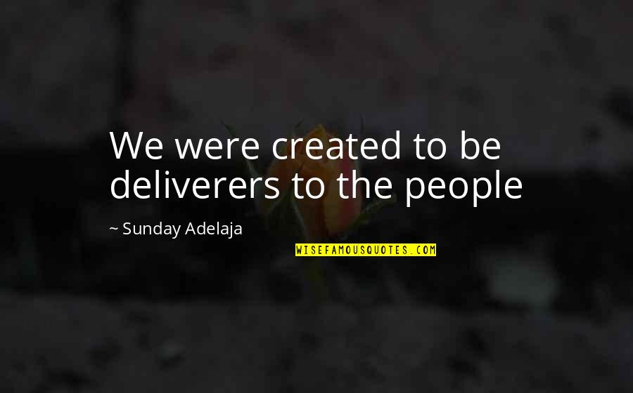 Purpose To Life Quotes By Sunday Adelaja: We were created to be deliverers to the