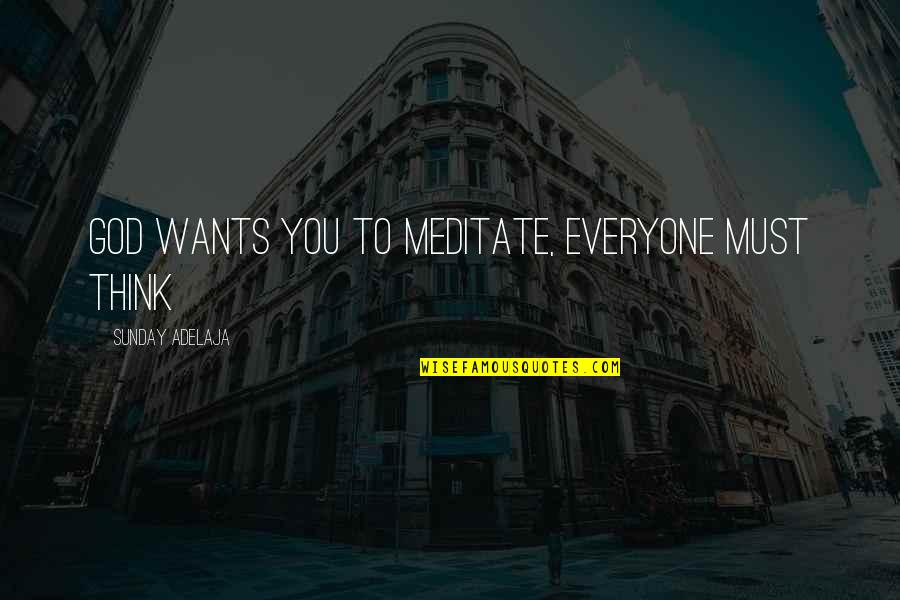 Purpose To Life Quotes By Sunday Adelaja: God wants you to meditate, everyone must think