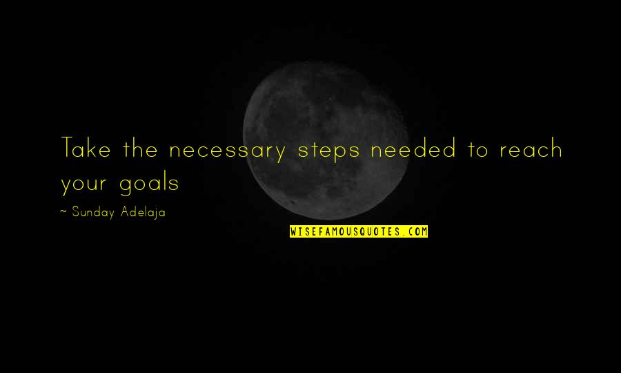 Purpose To Life Quotes By Sunday Adelaja: Take the necessary steps needed to reach your