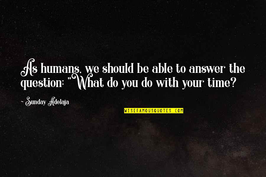 Purpose To Life Quotes By Sunday Adelaja: As humans, we should be able to answer