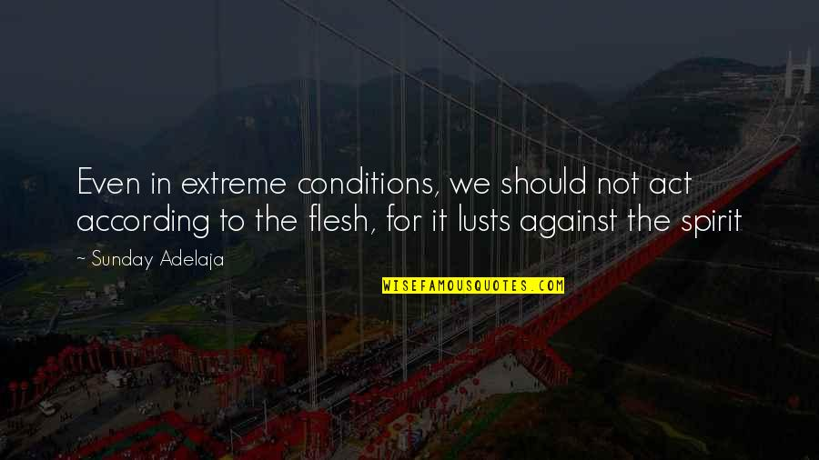 Purpose To Life Quotes By Sunday Adelaja: Even in extreme conditions, we should not act