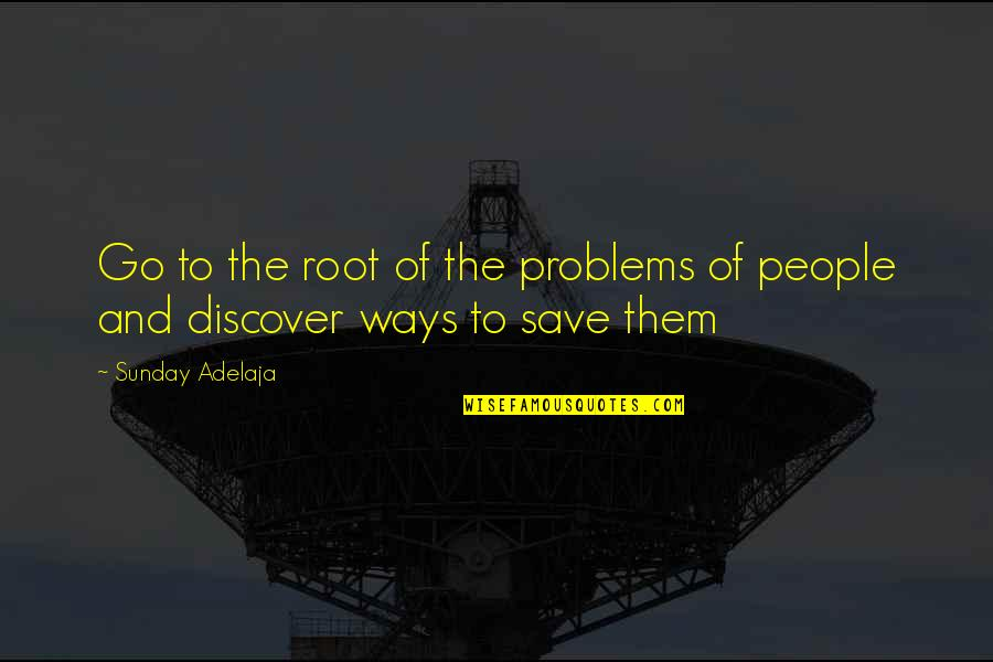 Purpose To Life Quotes By Sunday Adelaja: Go to the root of the problems of