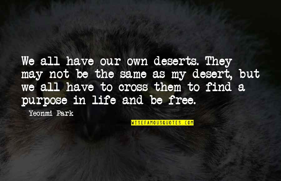 Purpose To Life Quotes By Yeonmi Park: We all have our own deserts. They may