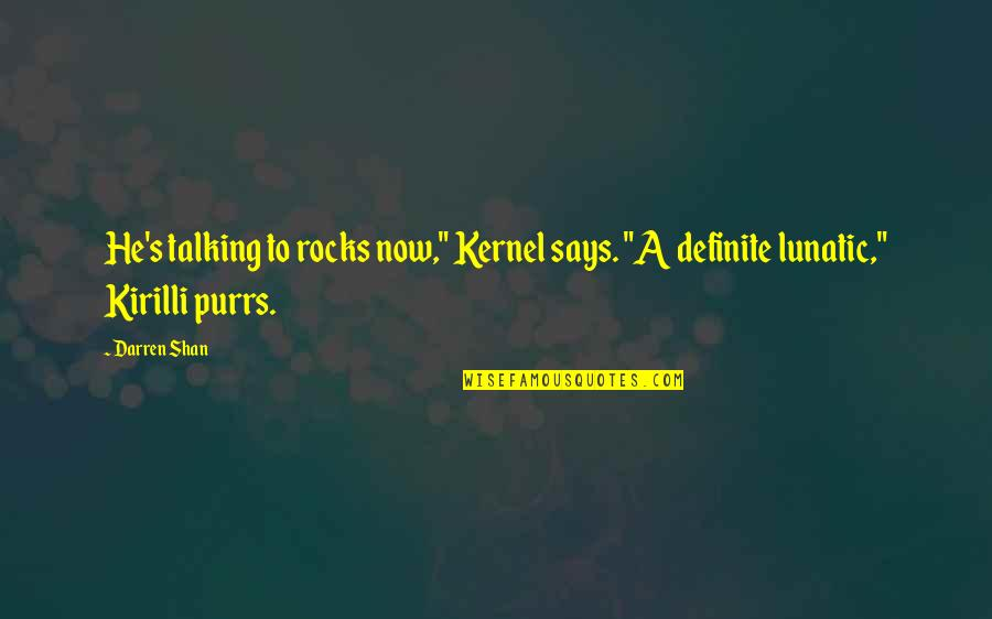 """Purrs Quotes By Darren Shan: He's talking to rocks now,"""" Kernel says. """"A"""