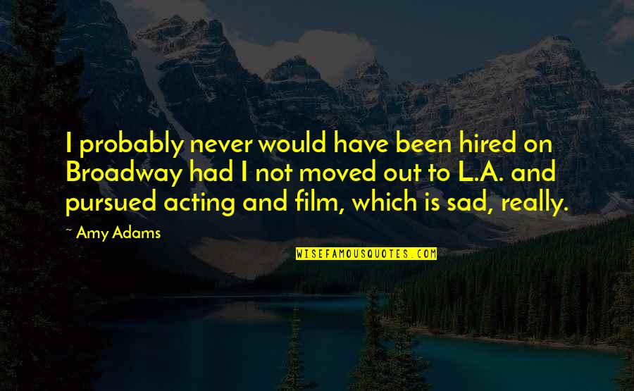 Pursued Quotes By Amy Adams: I probably never would have been hired on