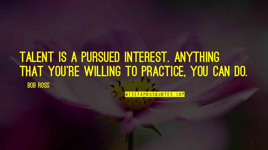 Pursued Quotes By Bob Ross: Talent is a pursued interest. Anything that you're