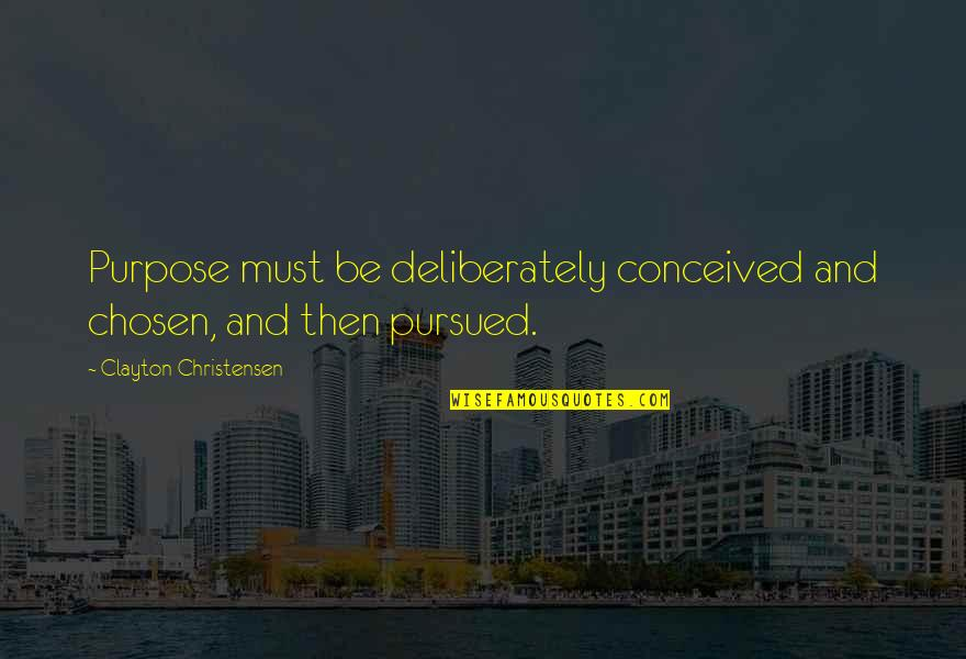 Pursued Quotes By Clayton Christensen: Purpose must be deliberately conceived and chosen, and