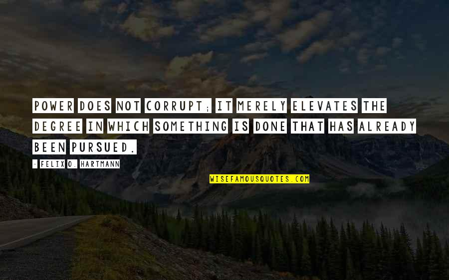 Pursued Quotes By Felix O. Hartmann: Power does not corrupt; it merely elevates the