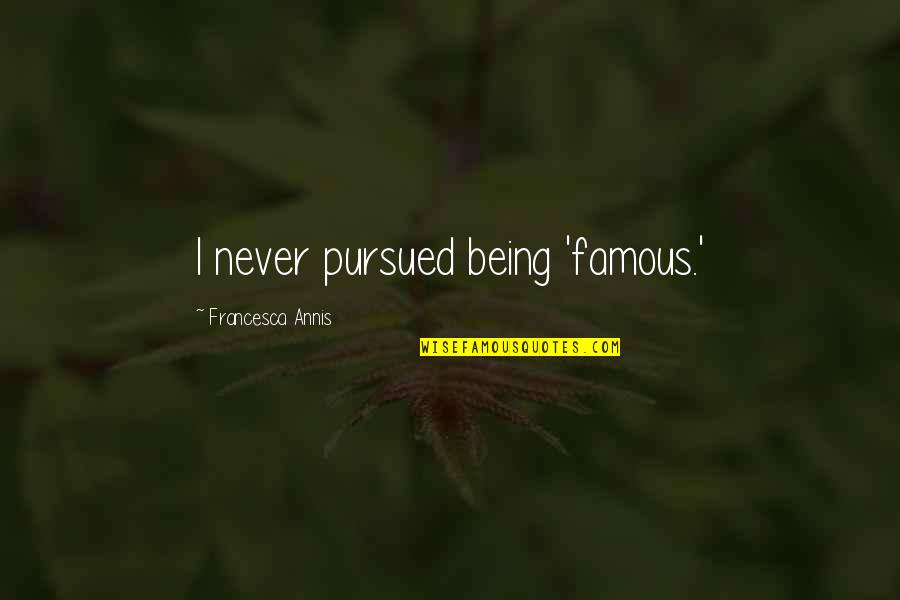 Pursued Quotes By Francesca Annis: I never pursued being 'famous.'