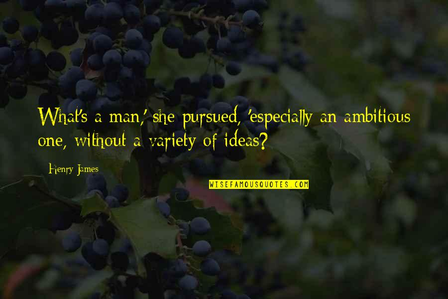 Pursued Quotes By Henry James: What's a man,' she pursued, 'especially an ambitious