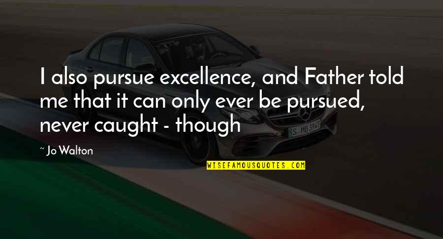 Pursued Quotes By Jo Walton: I also pursue excellence, and Father told me