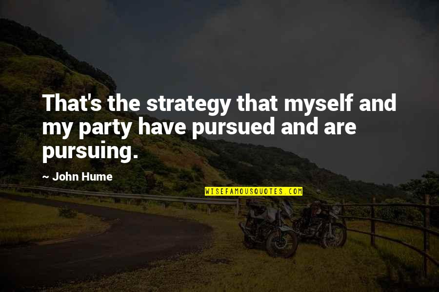 Pursued Quotes By John Hume: That's the strategy that myself and my party