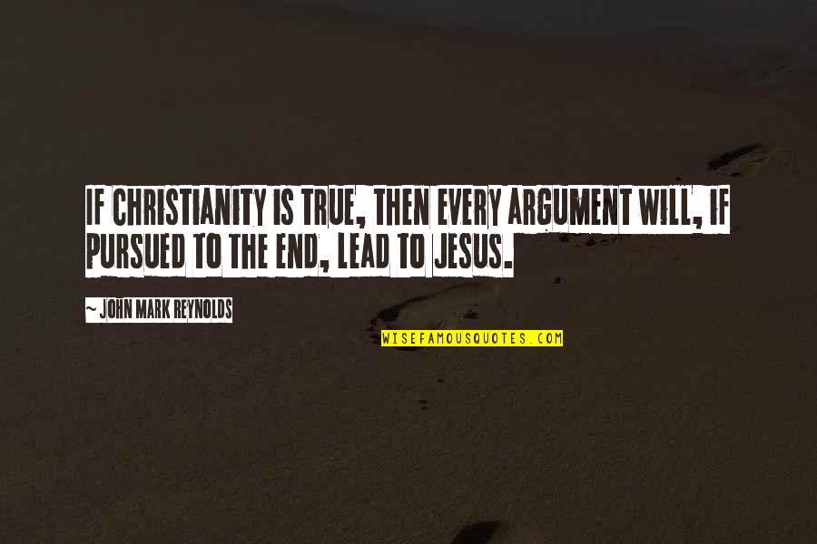 Pursued Quotes By John Mark Reynolds: If Christianity is true, then every argument will,