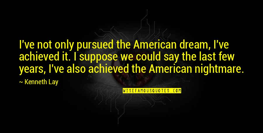 Pursued Quotes By Kenneth Lay: I've not only pursued the American dream, I've