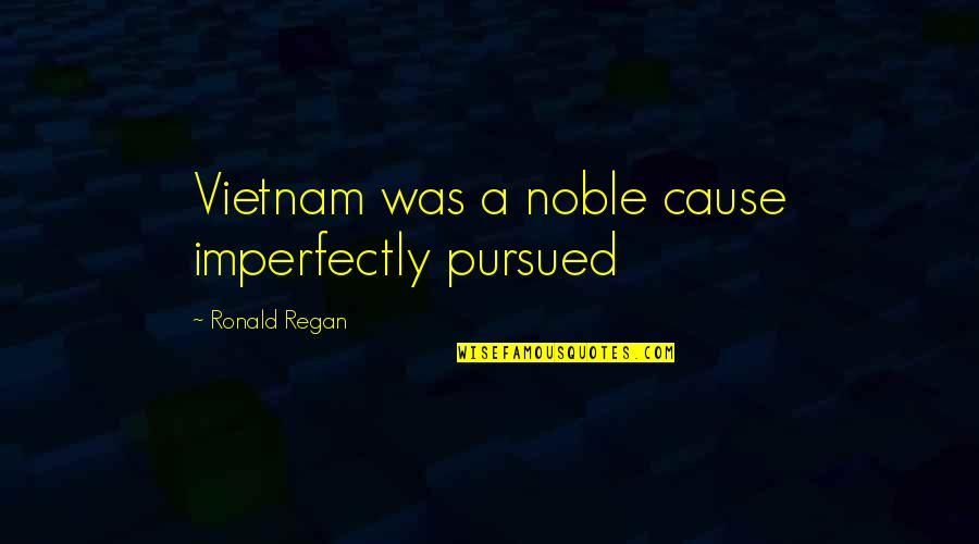 Pursued Quotes By Ronald Regan: Vietnam was a noble cause imperfectly pursued