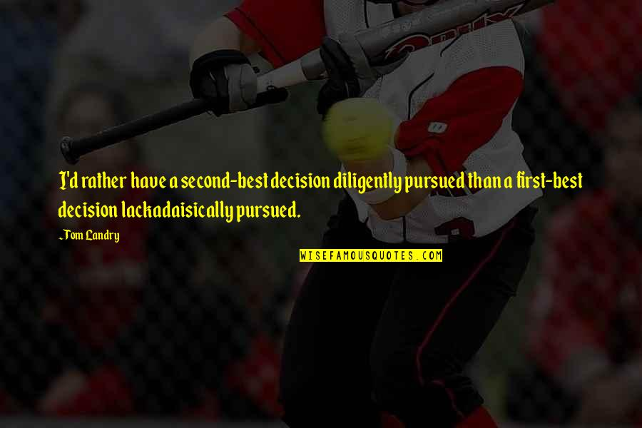 Pursued Quotes By Tom Landry: I'd rather have a second-best decision diligently pursued