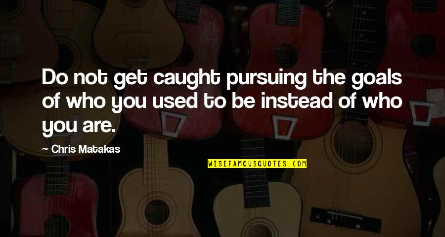 Pursuing Your Goals Quotes By Chris Matakas: Do not get caught pursuing the goals of