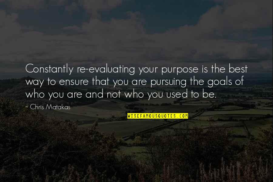 Pursuing Your Goals Quotes By Chris Matakas: Constantly re-evaluating your purpose is the best way