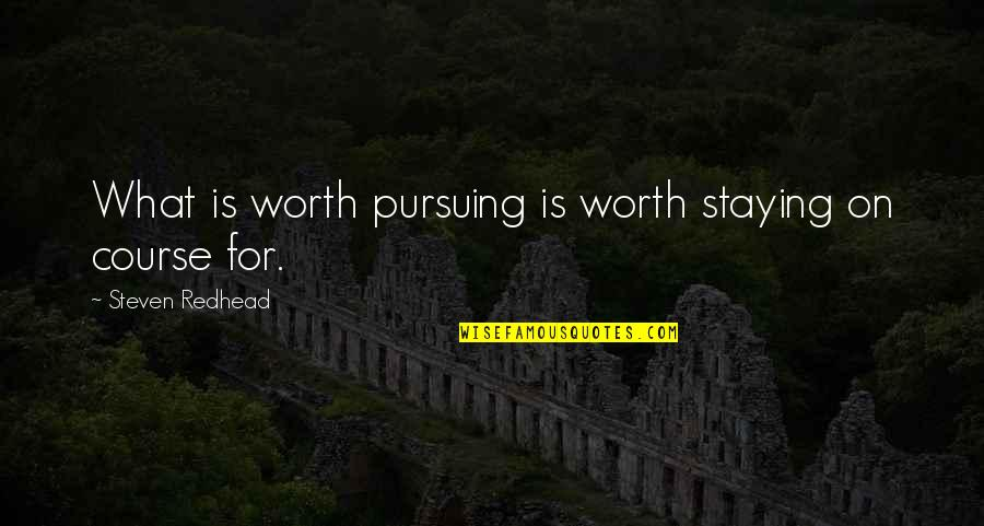 Pursuing Your Goals Quotes By Steven Redhead: What is worth pursuing is worth staying on