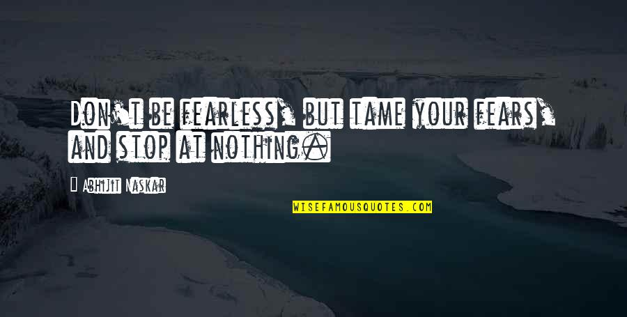 Pursuit Of Goals Quotes By Abhijit Naskar: Don't be fearless, but tame your fears, and