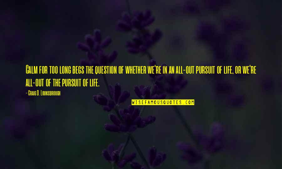 Pursuit Of Goals Quotes By Craig D. Lounsbrough: Calm for too long begs the question of