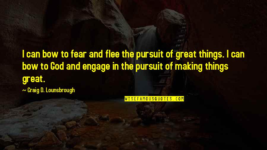 Pursuit Of Goals Quotes By Craig D. Lounsbrough: I can bow to fear and flee the