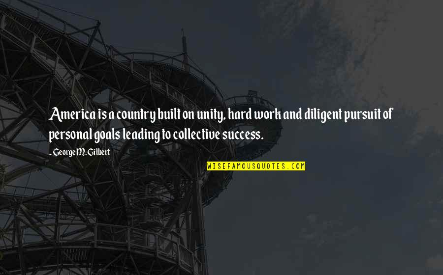 Pursuit Of Goals Quotes By George M. Gilbert: America is a country built on unity, hard