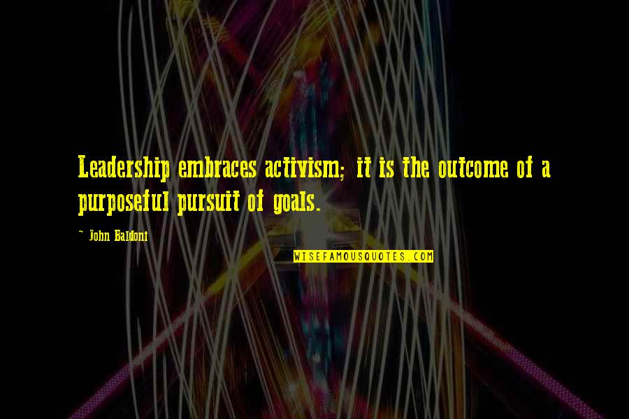 Pursuit Of Goals Quotes By John Baldoni: Leadership embraces activism; it is the outcome of
