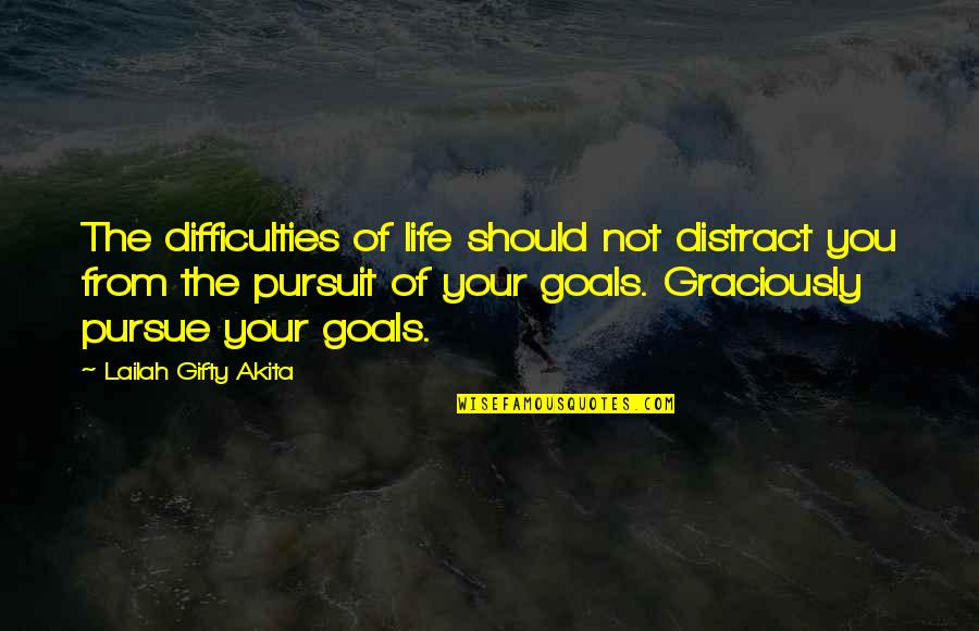 Pursuit Of Goals Quotes By Lailah Gifty Akita: The difficulties of life should not distract you
