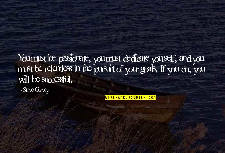 Pursuit Of Goals Quotes By Steve Garvey: You must be passionate, you must dedicate yourself,