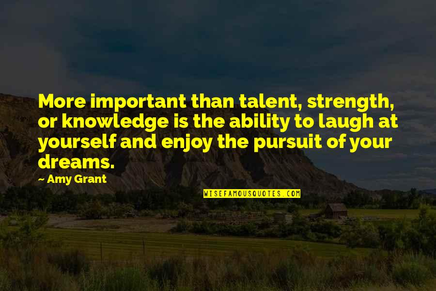 Pursuit Of Knowledge Quotes By Amy Grant: More important than talent, strength, or knowledge is