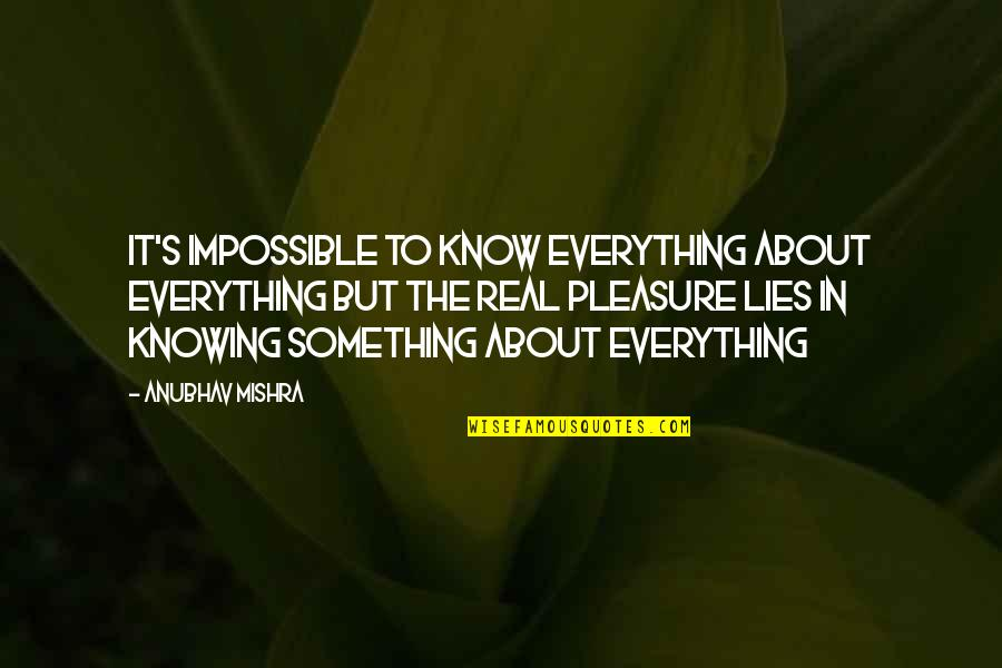 Pursuit Of Knowledge Quotes By Anubhav Mishra: It's impossible to know everything about everything but