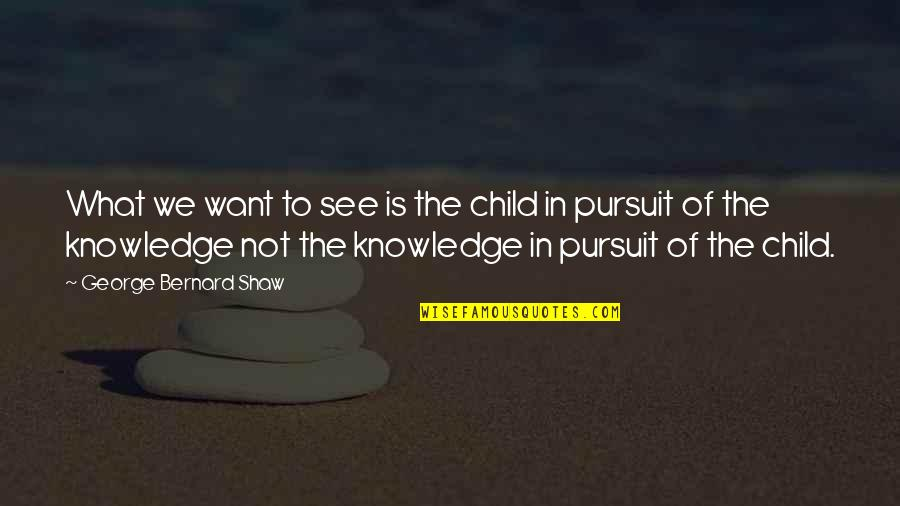 Pursuit Of Knowledge Quotes By George Bernard Shaw: What we want to see is the child