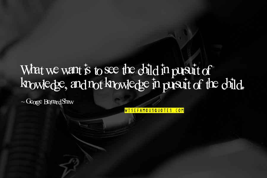 Pursuit Of Knowledge Quotes By George Bernard Shaw: What we want is to see the child