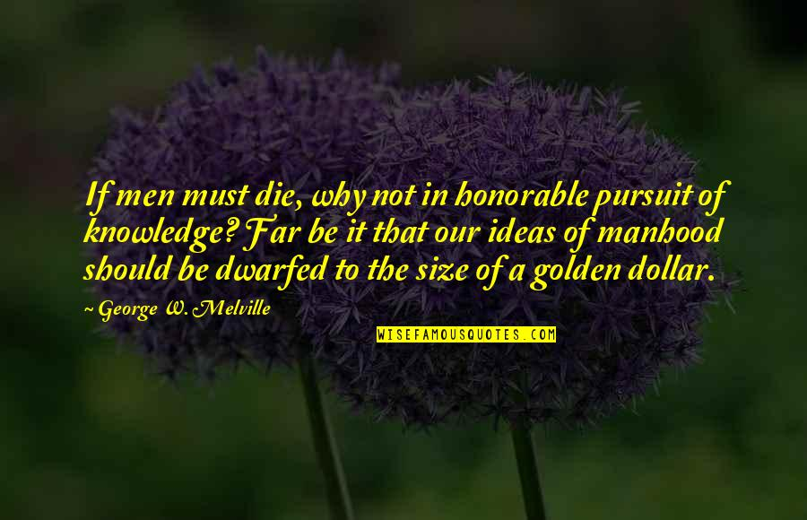 Pursuit Of Knowledge Quotes By George W. Melville: If men must die, why not in honorable
