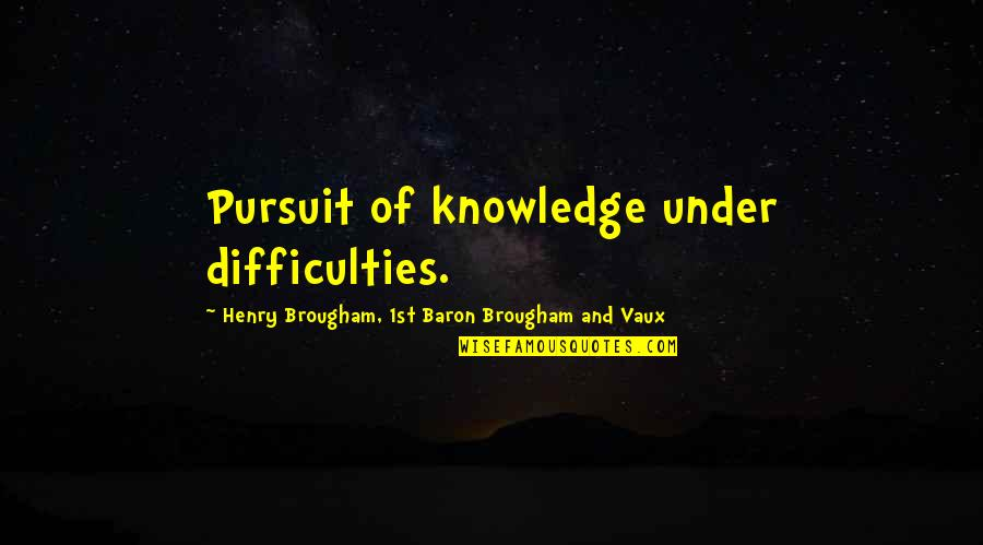 Pursuit Of Knowledge Quotes By Henry Brougham, 1st Baron Brougham And Vaux: Pursuit of knowledge under difficulties.