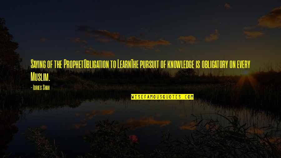 Pursuit Of Knowledge Quotes By Idries Shah: Saying of the ProphetObligation to LearnThe pursuit of
