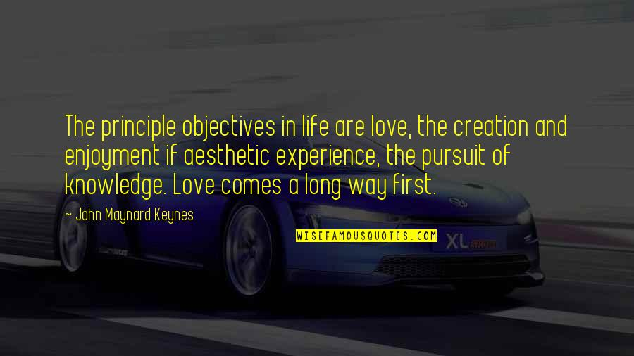 Pursuit Of Knowledge Quotes By John Maynard Keynes: The principle objectives in life are love, the