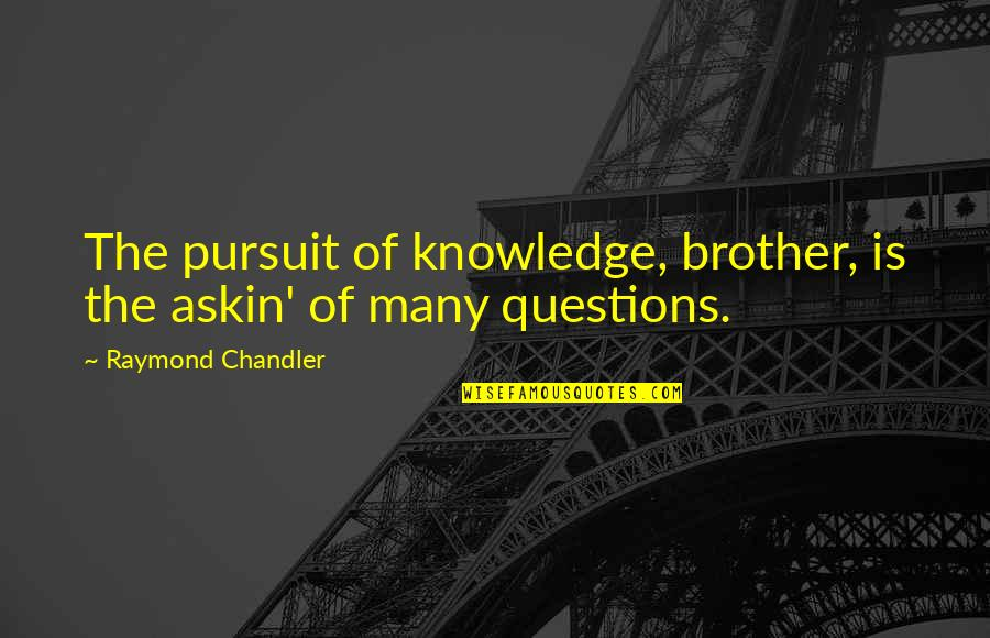 Pursuit Of Knowledge Quotes By Raymond Chandler: The pursuit of knowledge, brother, is the askin'