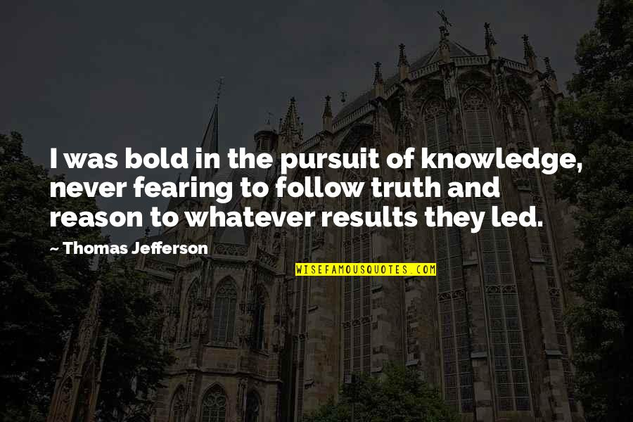 Pursuit Of Knowledge Quotes By Thomas Jefferson: I was bold in the pursuit of knowledge,
