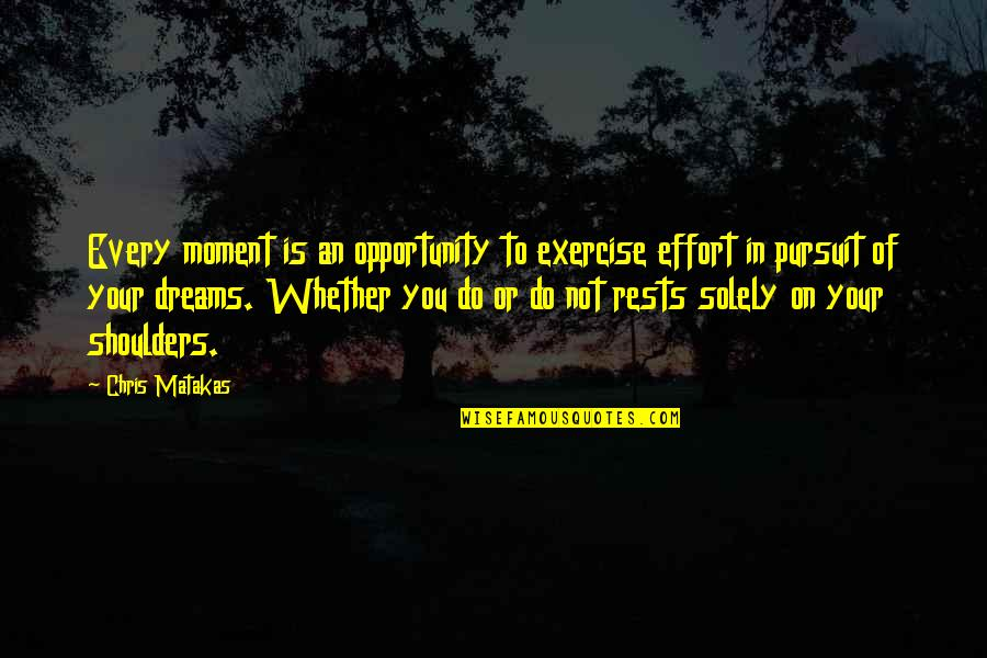 Pursuit Your Dreams Quotes By Chris Matakas: Every moment is an opportunity to exercise effort