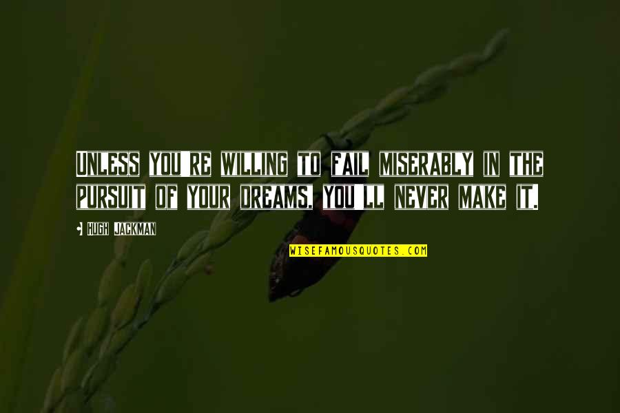 Pursuit Your Dreams Quotes By Hugh Jackman: Unless you're willing to fail miserably in the