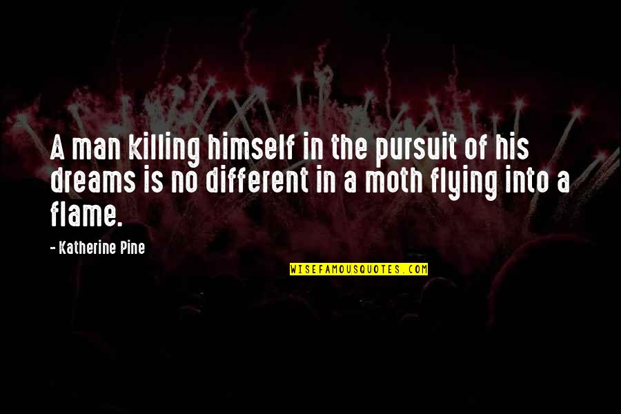 Pursuit Your Dreams Quotes By Katherine Pine: A man killing himself in the pursuit of